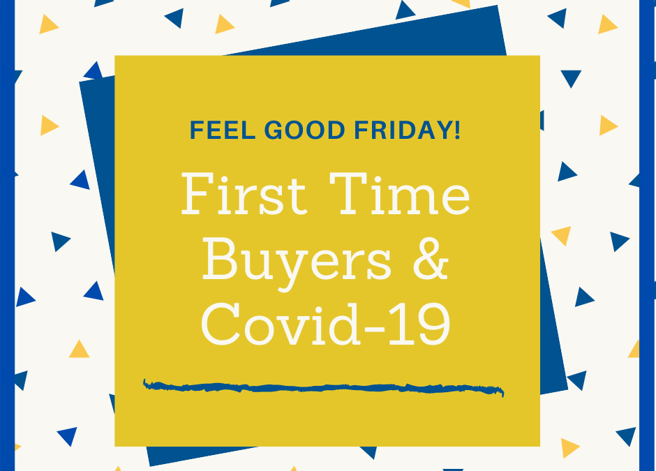 Feel Good Friday: First Time Buyers & Covid-19